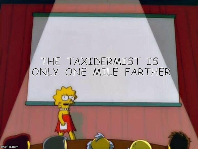 Lisa Simpson's Presentation | THE  TAXIDERMIST  IS  ONLY  ONE  MILE  FARTHER | image tagged in lisa simpson's presentation | made w/ Imgflip meme maker