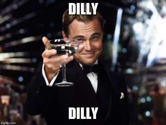 Here's to you | DILLY DILLY | image tagged in here's to you | made w/ Imgflip meme maker