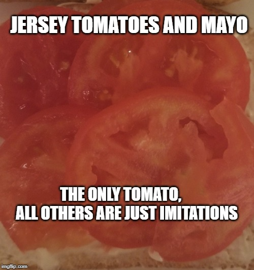 Jersey Tomatoes | JERSEY TOMATOES AND MAYO THE ONLY TOMATO,      ALL OTHERS ARE JUST IMITATIONS | image tagged in new jersey memory page,lisa payne,u r home realty,nj | made w/ Imgflip meme maker