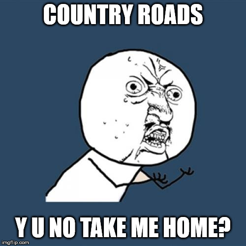 Y u no Country roads ?! | COUNTRY ROADS Y U NO TAKE ME HOME? | image tagged in memes,y u no,country roads,country music,roads,home | made w/ Imgflip meme maker