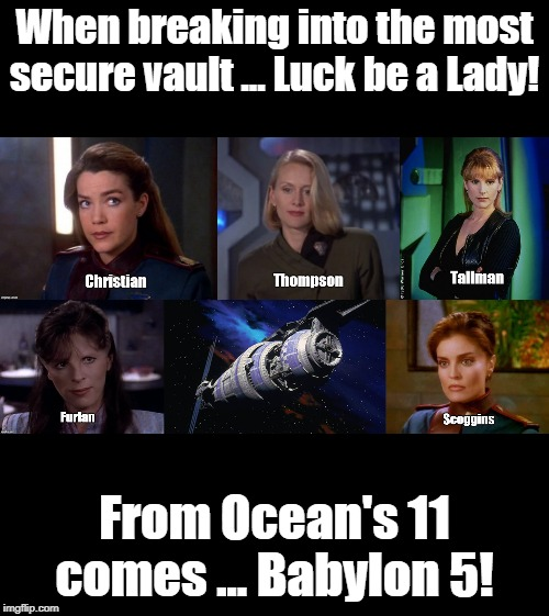 Ocean's 11 ... in Space!  The Babylon 5! | When breaking into the most secure vault ... Luck be a Lady! From Ocean's 11 comes ... Babylon 5! | image tagged in babylon 5,ocean's 11 | made w/ Imgflip meme maker