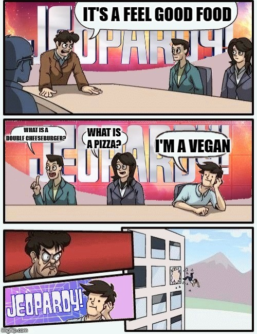Boardroom meeting jeopardy | IT'S A FEEL GOOD FOOD WHAT IS A DOUBLE CHEESEBURGER? WHAT IS A PIZZA? I'M A VEGAN | image tagged in boardroom meeting jeopardy | made w/ Imgflip meme maker