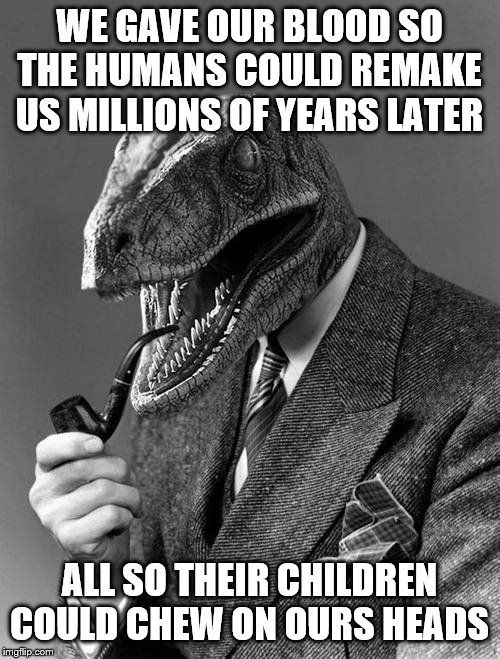 Philosoraptor | WE GAVE OUR BLOOD SO THE HUMANS COULD REMAKE US MILLIONS OF YEARS LATER ALL SO THEIR CHILDREN COULD CHEW ON OURS HEADS | image tagged in philosoraptor | made w/ Imgflip meme maker