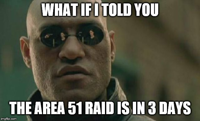 so soon | WHAT IF I TOLD YOU THE AREA 51 RAID IS IN 3 DAYS | image tagged in memes,matrix morpheus | made w/ Imgflip meme maker