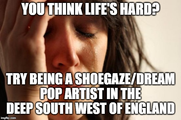 Westcountry Shoegaze | YOU THINK LIFE'S HARD? TRY BEING A SHOEGAZE/DREAM POP ARTIST IN THE DEEP SOUTH WEST OF ENGLAND | image tagged in memes,first world problems,shoegaze meme,south west music scene,music scene,shoegazer | made w/ Imgflip meme maker