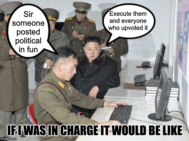 North Korean Computer | Sir someone posted political in fun Execute them and everyone who upvoted it IF I WAS IN CHARGE IT WOULD BE LIKE | image tagged in north korean computer,memes,funny,imgflip humor,imgflip mods | made w/ Imgflip meme maker