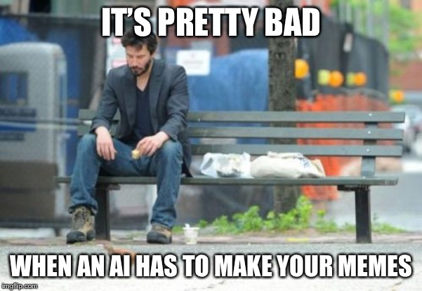 IT'S PRETTY BAD WHEN AN AI HAS TO MAKE YOUR MEMES | image tagged in memes,sad keanu | made w/ Imgflip meme maker