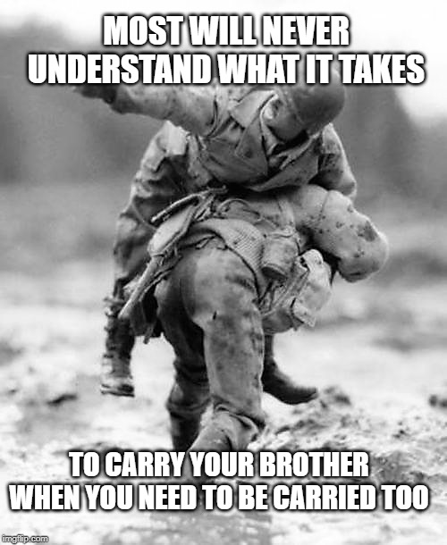 Brotherhood | MOST WILL NEVER UNDERSTAND WHAT IT TAKES TO CARRY YOUR BROTHER WHEN YOU NEED TO BE CARRIED TOO | image tagged in if you don't know then i can't explain,brotherhood,band of brothers,veterans,warriors,intestinal fortitude | made w/ Imgflip meme maker