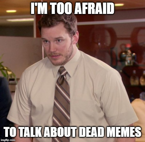 Afraid To Ask Andy Meme |  I'M TOO AFRAID; TO TALK ABOUT DEAD MEMES | image tagged in memes,afraid to ask andy | made w/ Imgflip meme maker