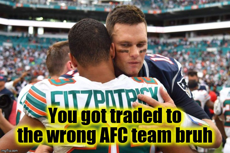 DEATH SENTENCE | You got traded to the wrong AFC team bruh | image tagged in nfl memes,pittsburgh steelers,new england patriots,tom brady | made w/ Imgflip meme maker