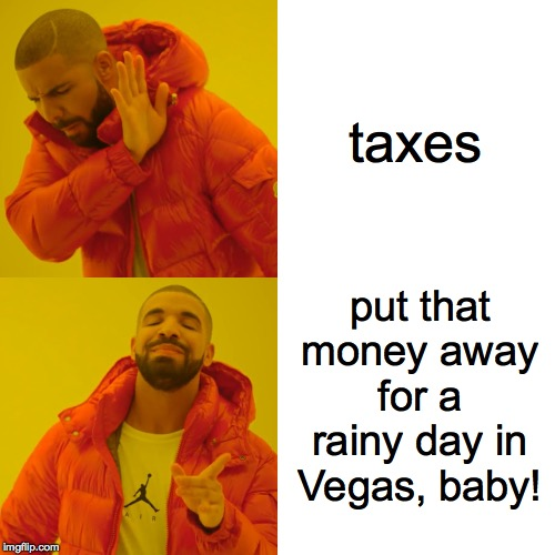 Drake Hotline Bling Meme | taxes put that money away for a rainy day in Vegas, baby! | image tagged in memes,drake hotline bling | made w/ Imgflip meme maker