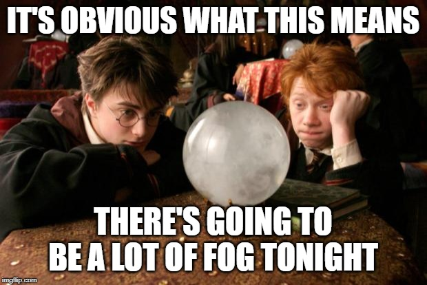 Harry Potter meme |  IT'S OBVIOUS WHAT THIS MEANS; THERE'S GOING TO BE A LOT OF FOG TONIGHT | image tagged in harry potter meme | made w/ Imgflip meme maker