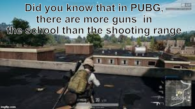 Pubg school |  Did you know that in PUBG, there are more guns  in the school than the shooting range | image tagged in school shooting,funny,memes,pubg | made w/ Imgflip meme maker