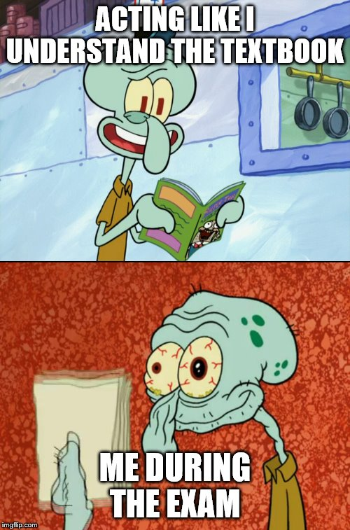 Squidward Fail |  ACTING LIKE I UNDERSTAND THE TEXTBOOK; ME DURING THE EXAM | image tagged in funny,school,high school,college,middle school,spongebob | made w/ Imgflip meme maker