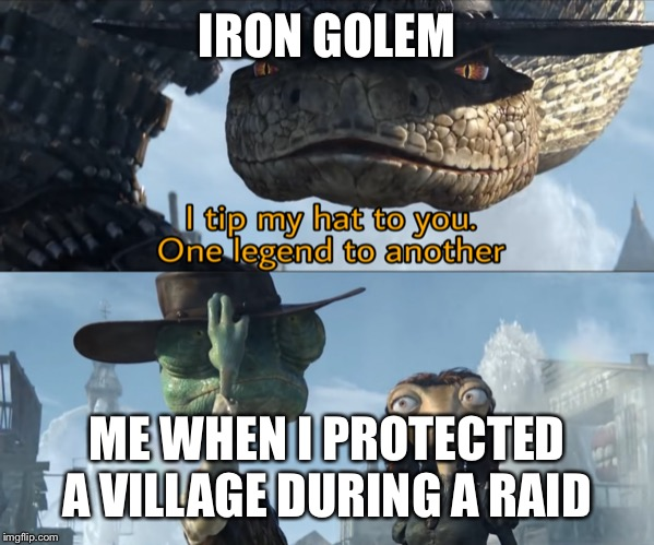 Rango | IRON GOLEM ME WHEN I PROTECTED A VILLAGE DURING A RAID | image tagged in rango | made w/ Imgflip meme maker
