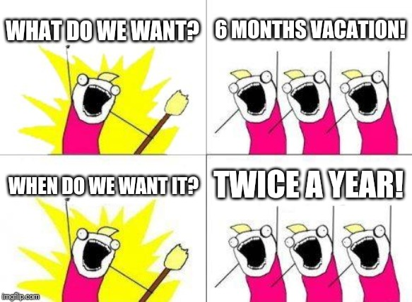 What Do We Want | WHAT DO WE WANT? 6 MONTHS VACATION! WHEN DO WE WANT IT? TWICE A YEAR! | image tagged in memes,what do we want | made w/ Imgflip meme maker