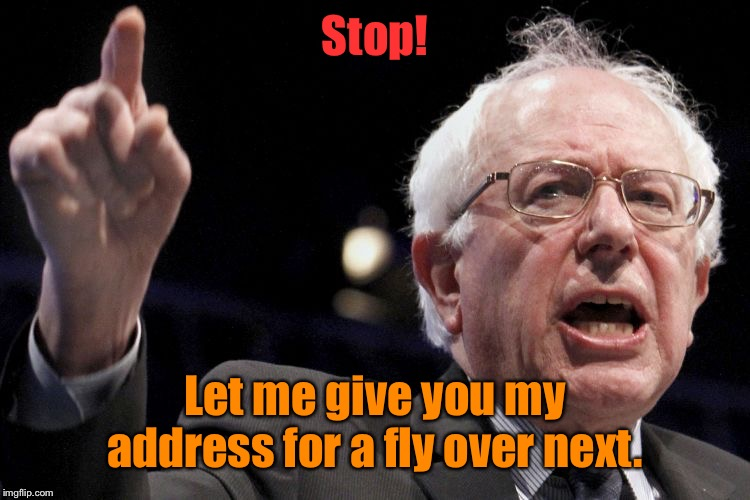 Bernie Sanders | Stop! Let me give you my address for a fly over next. | image tagged in bernie sanders | made w/ Imgflip meme maker