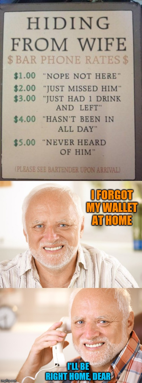 Hiding from wife harold | I FORGOT MY WALLET AT HOME I'LL BE RIGHT HOME, DEAR | image tagged in hide the pain harold phone,awkward smiling old man,relationships,husband wife,44colt,bar | made w/ Imgflip meme maker