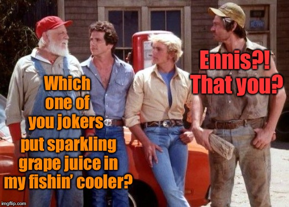 Boss Hogg gets senile for the final season | Which one of you jokers put sparkling grape juice in my fishin' cooler? Ennis?!  That you? | image tagged in dukes of hazzard,grape juice,fishin cooler,practical joke,ennis,boss hogg | made w/ Imgflip meme maker