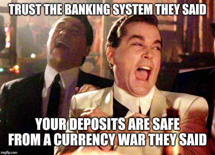 Good Fellas Hilarious | TRUST THE BANKING SYSTEM THEY SAID YOUR DEPOSITS ARE SAFE FROM A CURRENCY WAR THEY SAID | image tagged in memes,good fellas hilarious | made w/ Imgflip meme maker