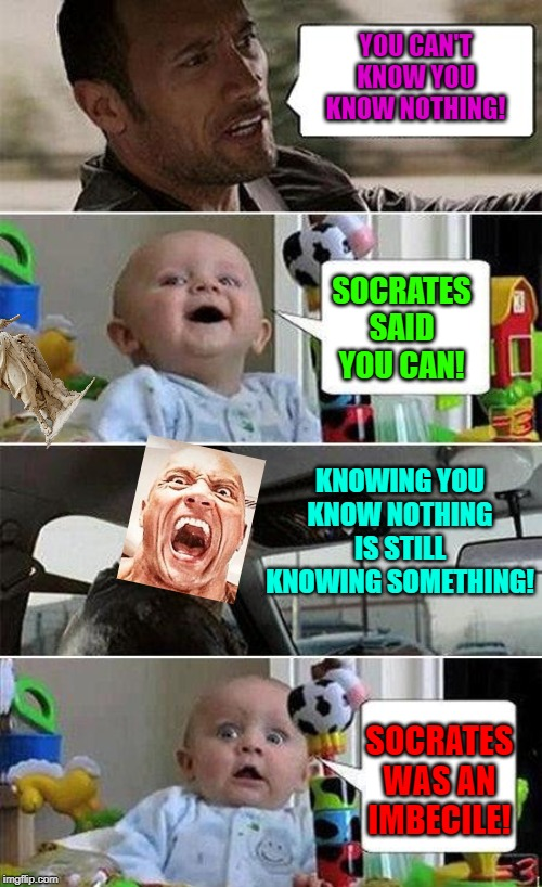 THE ROCK DRIVING BABY | YOU CAN'T KNOW YOU KNOW NOTHING! SOCRATES SAID YOU CAN! KNOWING YOU KNOW NOTHING IS STILL KNOWING SOMETHING! SOCRATES WAS AN IMBECILE! | image tagged in the rock driving baby | made w/ Imgflip meme maker