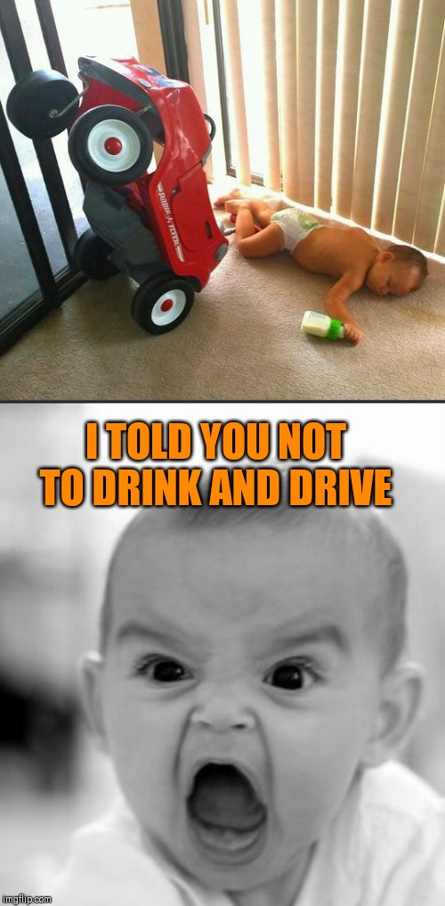 No more milk for you | I TOLD YOU NOT TO DRINK AND DRIVE | image tagged in memes,angry baby,drunk driving,44colt,drunk baby | made w/ Imgflip meme maker