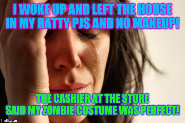 Is it Halloween yet? | I WOKE UP AND LEFT THE HOUSE IN MY RATTY PJS AND NO MAKEUP! THE CASHIER AT THE STORE SAID MY ZOMBIE COSTUME WAS PERFECT! | image tagged in memes,first world problems,the walking dead,happy halloween,scary things | made w/ Imgflip meme maker