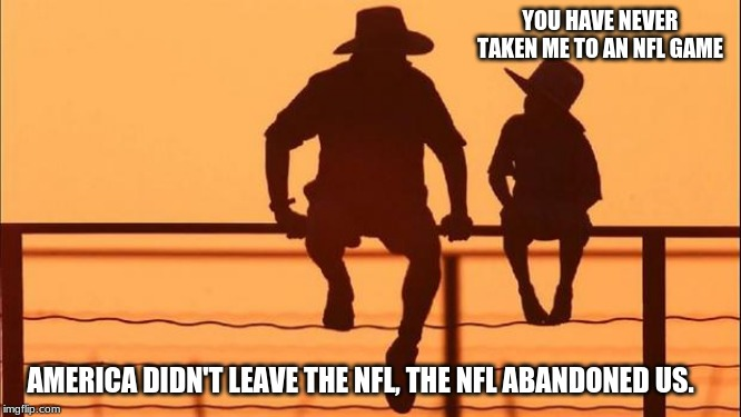 Cowboy wisdom on the NFL | YOU HAVE NEVER TAKEN ME TO AN NFL GAME AMERICA DIDN'T LEAVE THE NFL, THE NFL ABANDONED US. | image tagged in cowboy father and son,cowboy wisdom,screw the nfl,no games for me,follow real sports,tickets half price | made w/ Imgflip meme maker