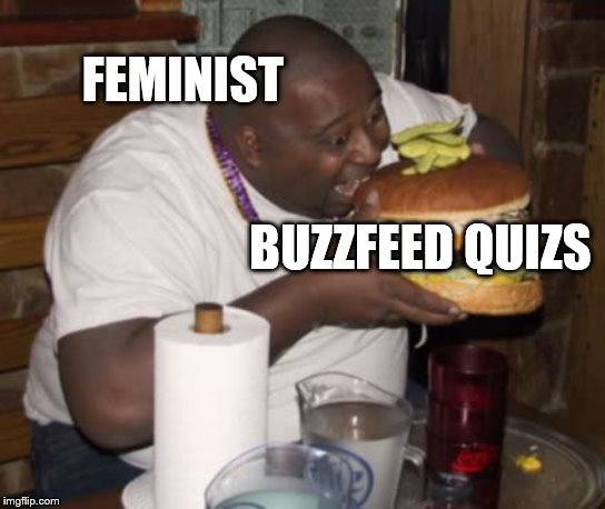 buzzfeed is taking over females | FEMINIST BUZZFEED QUIZS | image tagged in fat guy eating burger,feminist,buzzfeed | made w/ Imgflip meme maker