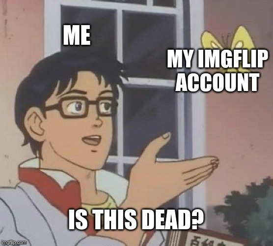 Is This A Pigeon | ME MY IMGFLIP ACCOUNT IS THIS DEAD? | image tagged in memes,is this a pigeon | made w/ Imgflip meme maker