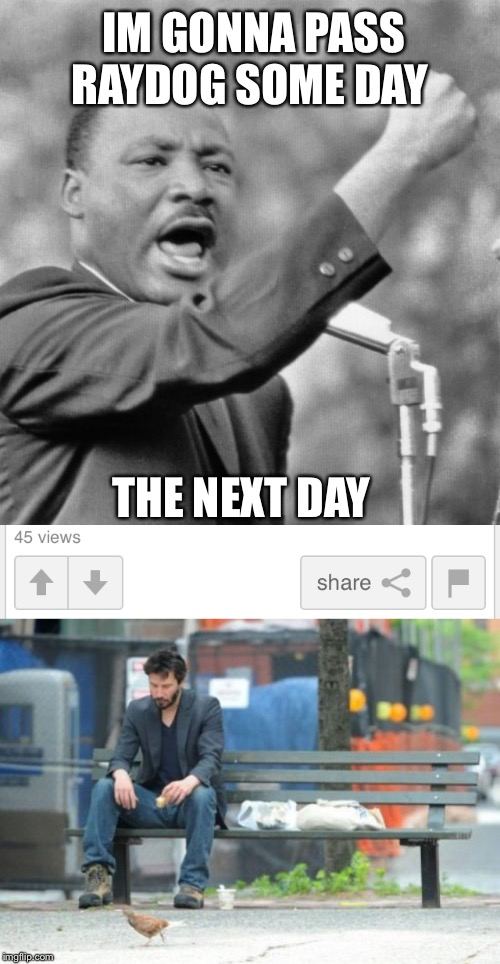 IM GONNA PASS RAYDOG SOME DAY THE NEXT DAY | image tagged in memes,sad keanu,i have a dream | made w/ Imgflip meme maker