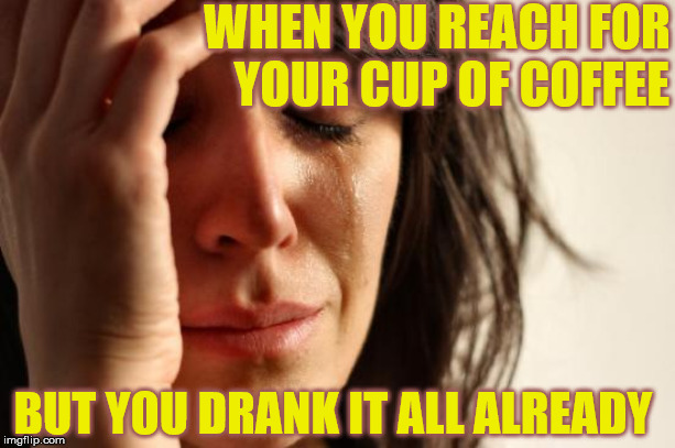 First World Morning Problems |  WHEN YOU REACH FOR    YOUR CUP OF COFFEE; BUT YOU DRANK IT ALL ALREADY | image tagged in memes,first world problems,coffee addict,man drinking coffee,aint nobody got time for that,caffeine | made w/ Imgflip meme maker