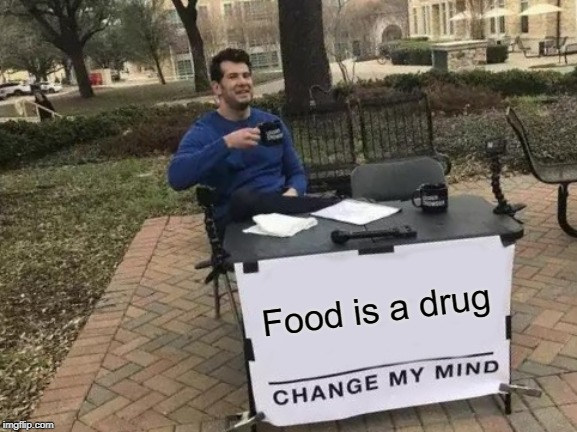 Grub Hub-bub |  Food is a drug | image tagged in memes,change my mind,food,diet,drug addiction,obesity | made w/ Imgflip meme maker