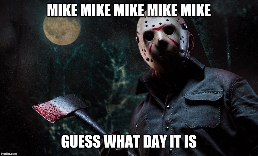 Uh, Oh! Guess What Day It Is! | MIKE MIKE MIKE MIKE MIKE GUESS WHAT DAY IT IS | image tagged in friday the 13th,geico comercial parody | made w/ Imgflip meme maker