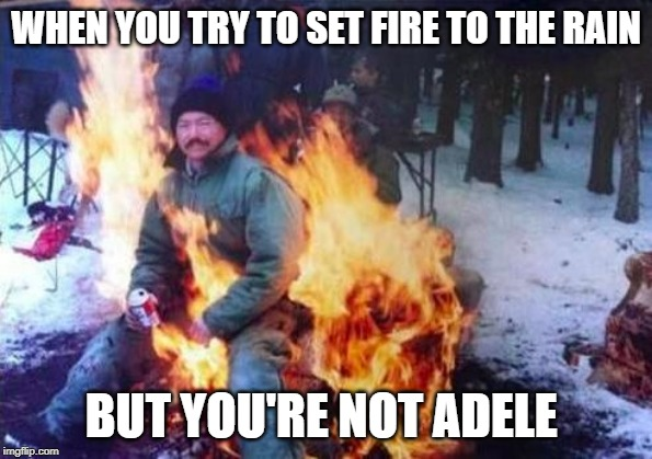 LIGAF | WHEN YOU TRY TO SET FIRE TO THE RAIN BUT YOU'RE NOT ADELE | image tagged in memes,ligaf | made w/ Imgflip meme maker