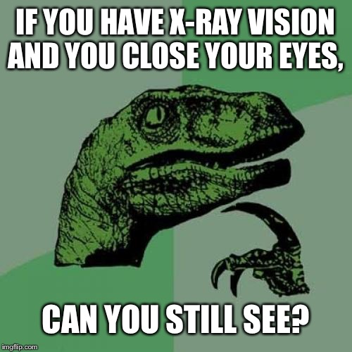 Hmmm... Good Question! | IF YOU HAVE X-RAY VISION AND YOU CLOSE YOUR EYES, CAN YOU STILL SEE? | image tagged in memes,philosoraptor,x ray vision,hmm | made w/ Imgflip meme maker