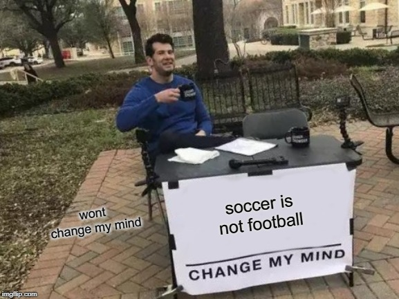 Change My Mind |  soccer is not football; wont  change my mind | image tagged in memes,change my mind | made w/ Imgflip meme maker