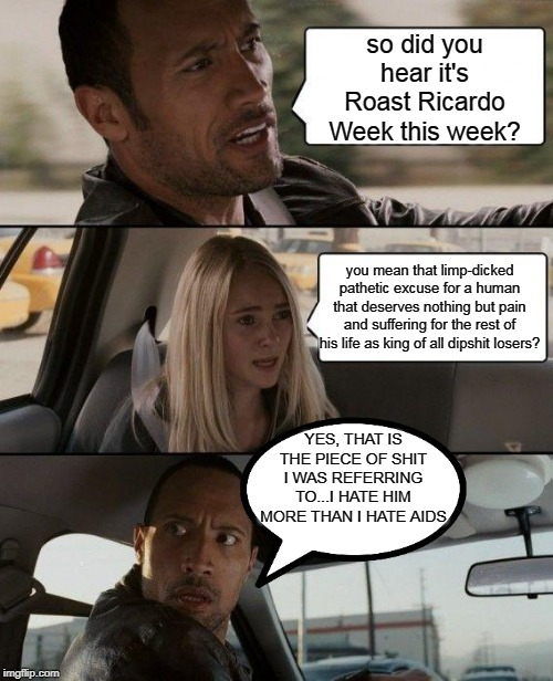 The Rock Would Rather Get AIDS Than Be Ricardo   #RoastRicardoWeek |  so did you hear it's Roast Ricardo Week this week? you mean that limp-dicked pathetic excuse for a human that deserves nothing but pain and suffering for the rest of his life as king of all dipshit losers? YES, THAT IS THE PIECE OF SHIT I WAS REFERRING TO...I HATE HIM MORE THAN I HATE AIDS | image tagged in memes,the rock driving,roast ricardo week,aids | made w/ Imgflip meme maker