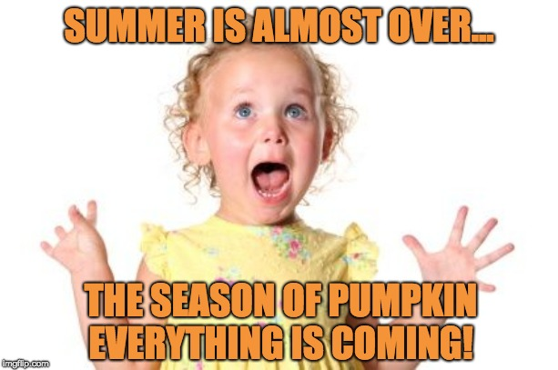 SUMMER IS ALMOST OVER... THE SEASON OF PUMPKIN EVERYTHING IS COMING! | image tagged in excited baby | made w/ Imgflip meme maker