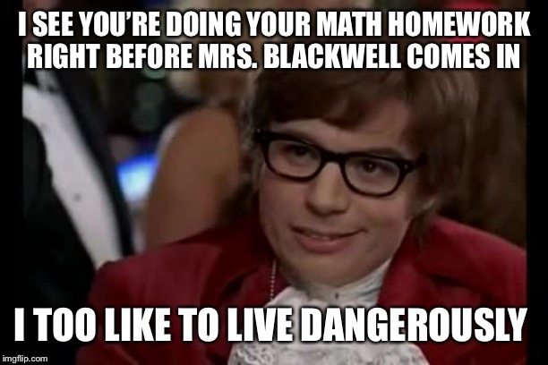 Ah, memories.... | I SEE YOU'RE DOING YOUR MATH HOMEWORK RIGHT BEFORE MRS. BLACKWELL COMES IN I TOO LIKE TO LIVE DANGEROUSLY | image tagged in memes,i too like to live dangerously | made w/ Imgflip meme maker