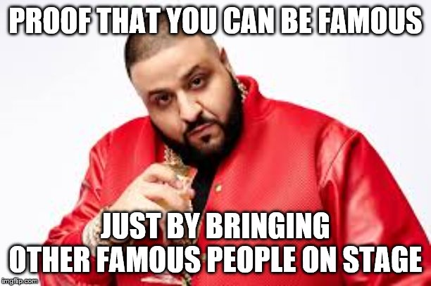 DJ Khalid |  PROOF THAT YOU CAN BE FAMOUS; JUST BY BRINGING OTHER FAMOUS PEOPLE ON STAGE | image tagged in dj khalid | made w/ Imgflip meme maker
