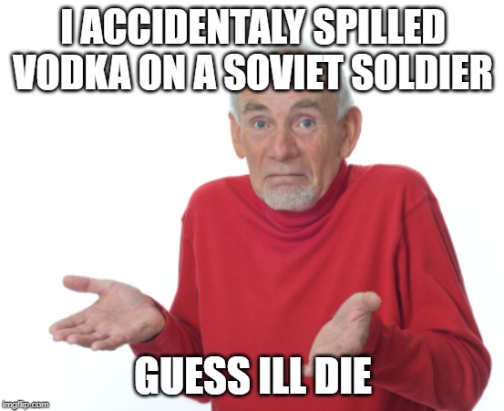 Guess I'll die  | I ACCIDENTALY SPILLED VODKA ON A SOVIET SOLDIER GUESS ILL DIE | image tagged in guess i'll die | made w/ Imgflip meme maker