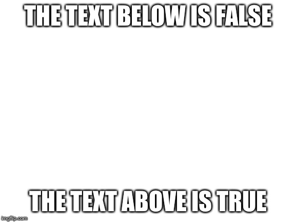 Hmmmmm | THE TEXT BELOW IS FALSE THE TEXT ABOVE IS TRUE | image tagged in blank white template,mind blown | made w/ Imgflip meme maker