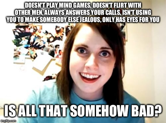 I wish I had an overly attached girlfriend :( | DOESN'T PLAY MIND GAMES, DOESN'T FLIRT WITH OTHER MEN, ALWAYS ANSWERS YOUR CALLS, ISN'T USING YOU TO MAKE SOMEBODY ELSE JEALOUS, ONLY HAS EY | image tagged in memes,overly attached girlfriend | made w/ Imgflip meme maker