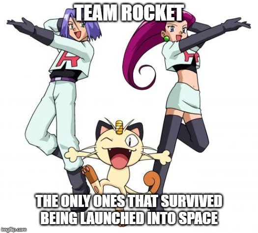 Team Rocket | TEAM ROCKET THE ONLY ONES THAT SURVIVED BEING LAUNCHED INTO SPACE | image tagged in memes,team rocket | made w/ Imgflip meme maker