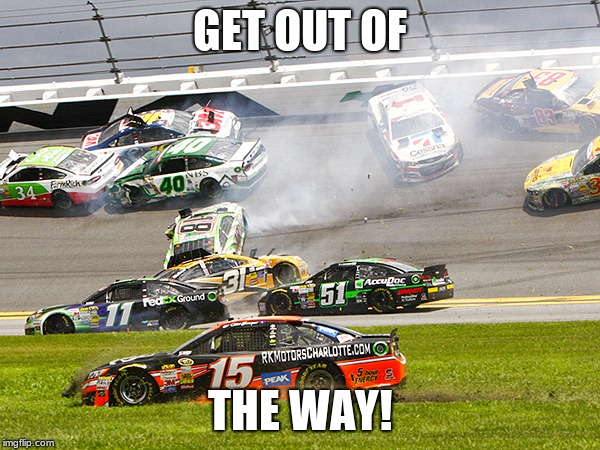 cruz nascar | GET OUT OF THE WAY! | image tagged in cruz nascar | made w/ Imgflip meme maker