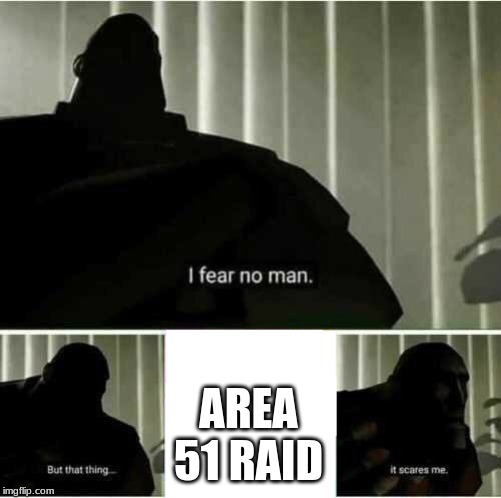 I fear no man |  AREA 51 RAID | image tagged in i fear no man | made w/ Imgflip meme maker