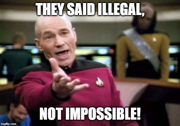Picard Wtf Meme | THEY SAID ILLEGAL, NOT IMPOSSIBLE! | image tagged in memes,picard wtf | made w/ Imgflip meme maker