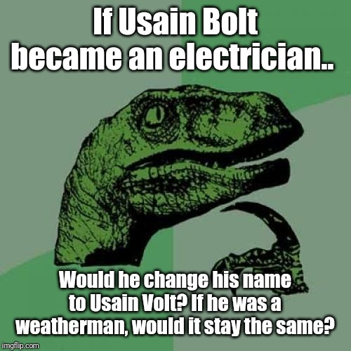 Philosoraptor | If Usain Bolt became an electrician.. Would he change his name to Usain Volt? If he was a weatherman, would it stay the same? | image tagged in memes,philosoraptor,usain bolt,puns,kek | made w/ Imgflip meme maker
