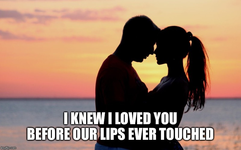 Before our lips touched |  I KNEW I LOVED YOU BEFORE OUR LIPS EVER TOUCHED | image tagged in love,i love you,forever,infinity,true story,true love | made w/ Imgflip meme maker